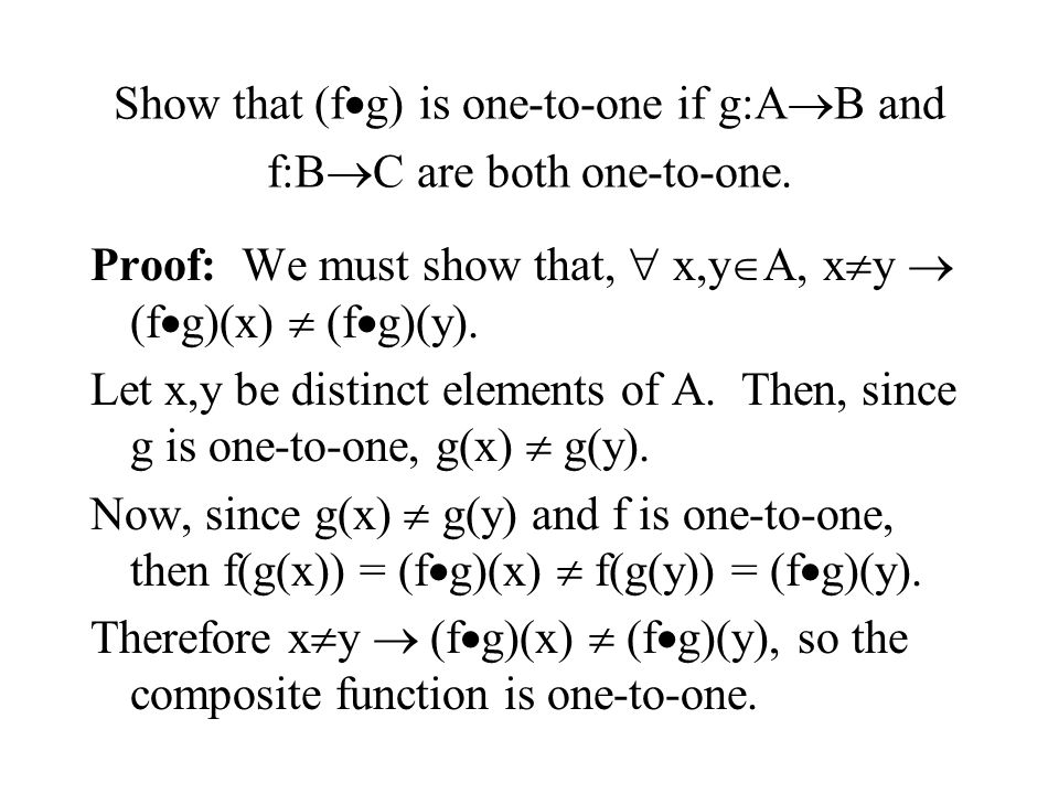 Show that (f  g) is one-to-one if g:A  B and f:B  C are both one-to-one. Proof: We must show that,  x,y  A, x  y  (f  g)(x)  (f  g)(y). Let