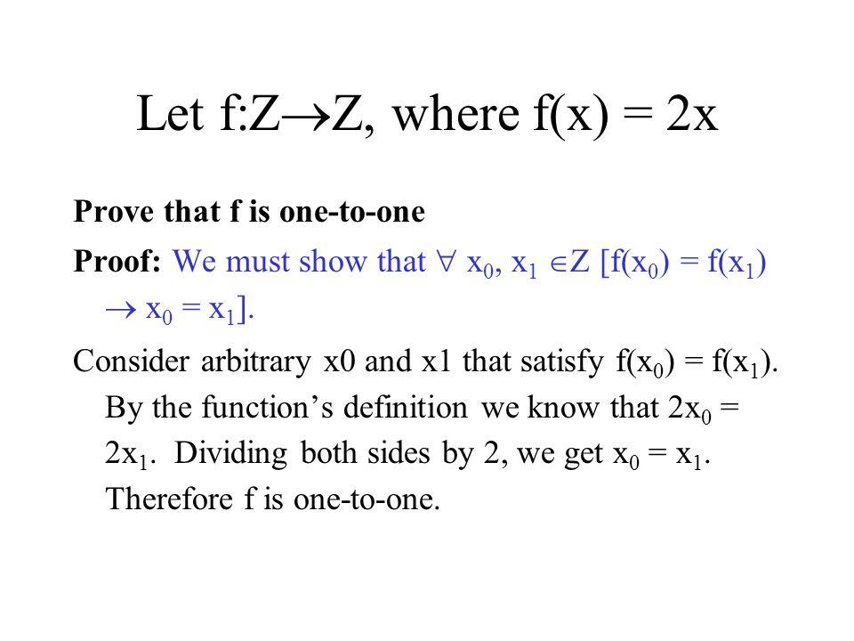Let f:Z  Z, where f(x) = 2x Prove that f is one-to-one Proof: We must show that  x 0, x 1  Z [f(x 0 ) = f(x 1 )  x 0 = x 1 ]. Consider arbitrary x