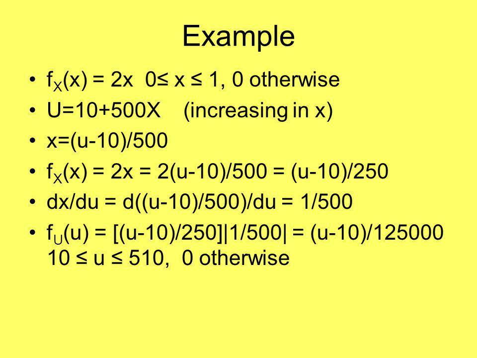 Example f X (x) = 2x 0≤ x ≤ 1, 0 otherwise U=10+500X (increasing in x) x=(u-10)/500 f X (x) = 2x = 2(u-10)/500 = (u-10)/250 dx/du = d((u-10)/500)/du = 1/500 f U (u) = [(u-10)/250]|1/500| = (u-10)/125000 10 ≤ u ≤ 510, 0 otherwise