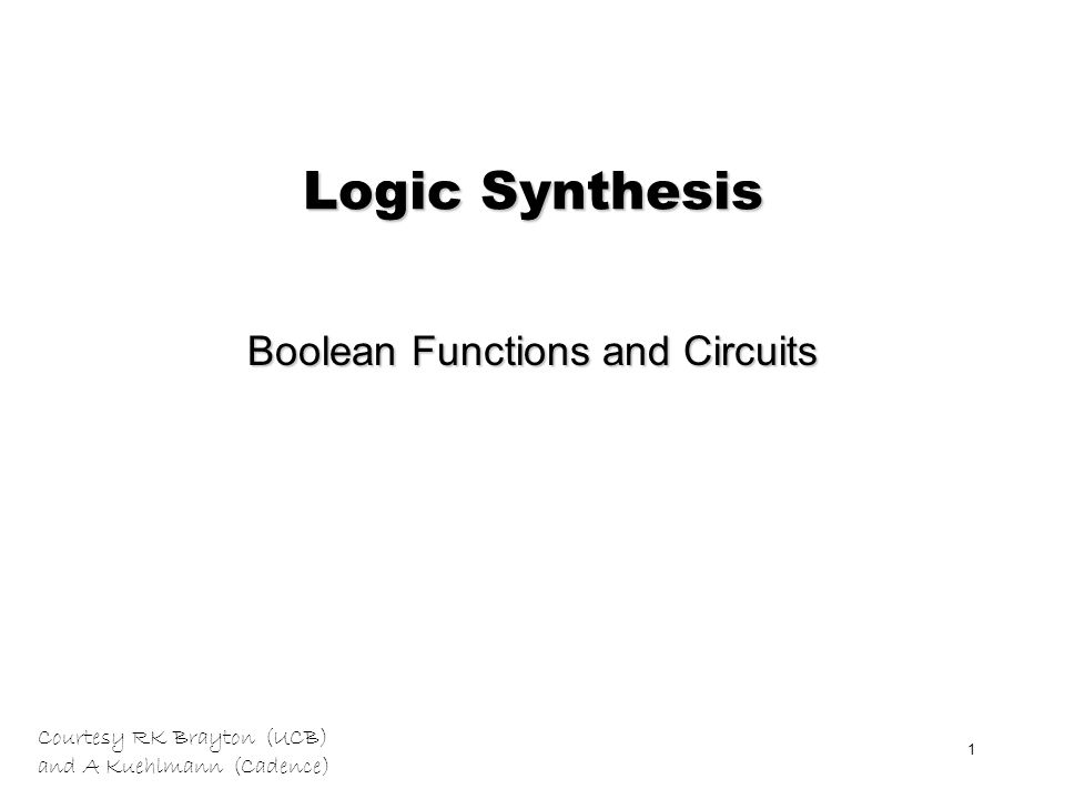 Courtesy RK Brayton (UCB) and A Kuehlmann (Cadence) 1 Logic Synthesis Boolean Functions and Circuits