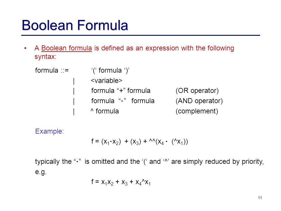 11 Boolean Formula A Boolean formula is defined as an expression with the following syntax: formula ::= '(' formula ')' | |formula + formula(OR operator) |formula  formula(AND operator) | ^ formula(complement) Example: f = (x 1  x 2 ) + (x 3 ) + ^^(x 4  (^x 1 )) typically the  is omitted and the '(' and '^' are simply reduced by priority, e.g.