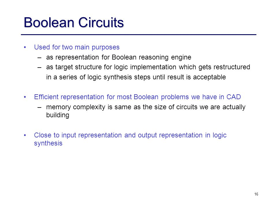 16 Boolean Circuits Used for two main purposes – –as representation for Boolean reasoning engine – –as target structure for logic implementation which