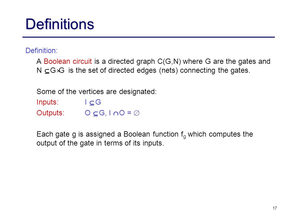 17 Definitions Definition: A Boolean circuit is a directed graph C(G,N) where G are the gates and N  G  G is the set of directed edges (nets) connecting the gates.