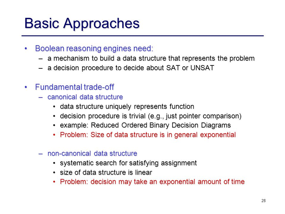 28 Basic Approaches Boolean reasoning engines need:Boolean reasoning engines need: –a mechanism to build a data structure that represents the problem –a decision procedure to decide about SAT or UNSAT Fundamental trade-offFundamental trade-off –canonical data structure data structure uniquely represents functiondata structure uniquely represents function decision procedure is trivial (e.g., just pointer comparison)decision procedure is trivial (e.g., just pointer comparison) example: Reduced Ordered Binary Decision Diagramsexample: Reduced Ordered Binary Decision Diagrams Problem: Size of data structure is in general exponentialProblem: Size of data structure is in general exponential –non-canonical data structure systematic search for satisfying assignmentsystematic search for satisfying assignment size of data structure is linearsize of data structure is linear Problem: decision may take an exponential amount of timeProblem: decision may take an exponential amount of time