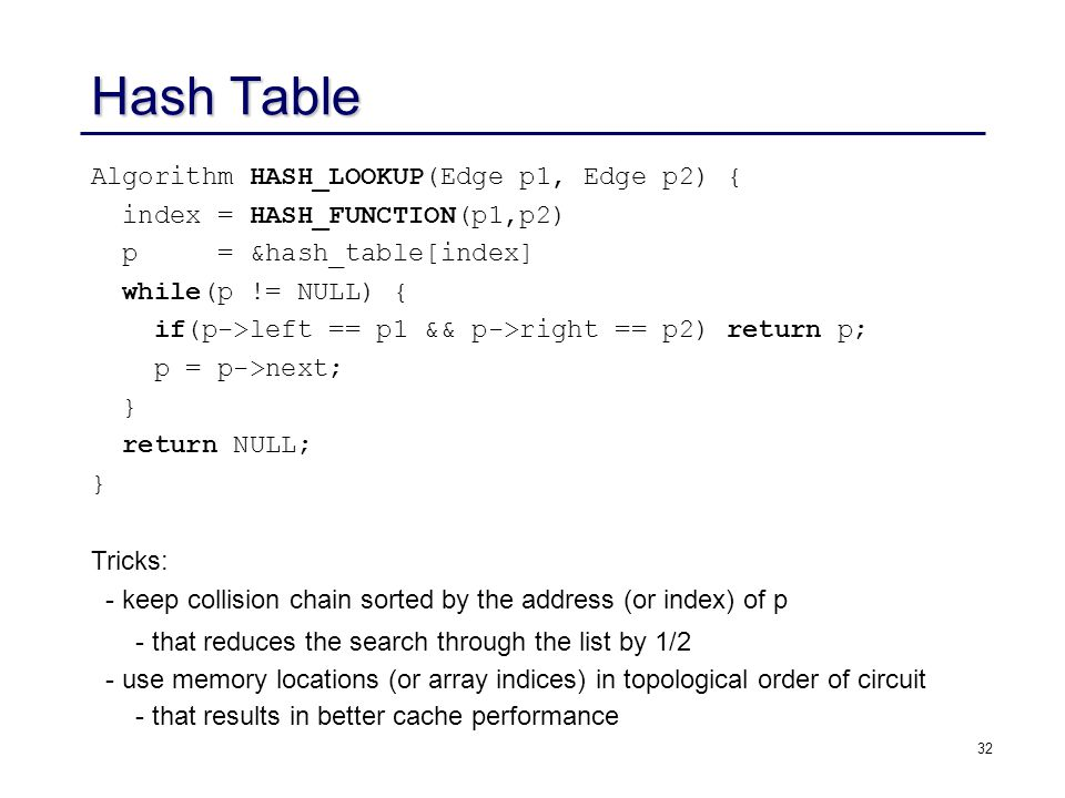 32 Hash Table Algorithm HASH_LOOKUP(Edge p1, Edge p2) { index = HASH_FUNCTION(p1,p2) p = &hash_table[index] while(p != NULL) { if(p->left == p1 && p->right == p2) return p; p = p->next; } return NULL; } Tricks: - keep collision chain sorted by the address (or index) of p - that reduces the search through the list by 1/2 - use memory locations (or array indices) in topological order of circuit - that results in better cache performance
