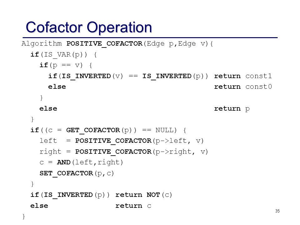 35 Cofactor Operation Algorithm POSITIVE_COFACTOR(Edge p,Edge v){ if(IS_VAR(p)) { if(p == v) { if(IS_INVERTED(v) == IS_INVERTED(p)) return const1 else