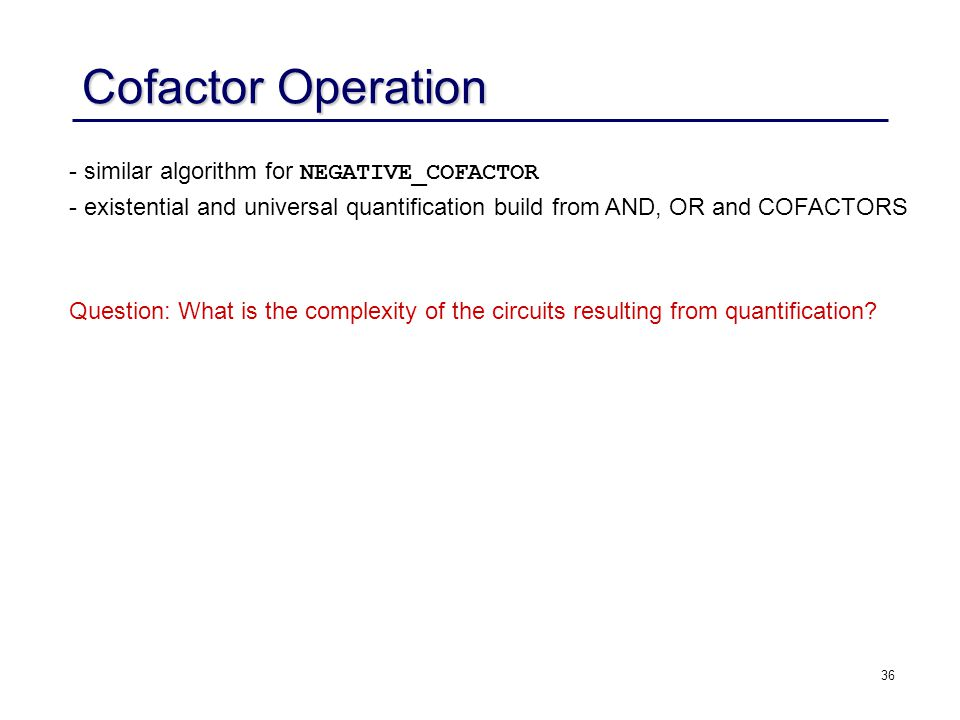 36 Cofactor Operation - similar algorithm for NEGATIVE_COFACTOR - existential and universal quantification build from AND, OR and COFACTORS Question: What is the complexity of the circuits resulting from quantification?