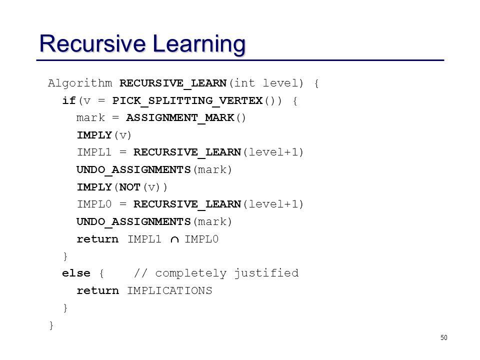 50 Recursive Learning Algorithm RECURSIVE_LEARN(int level) { if(v = PICK_SPLITTING_VERTEX()) { mark = ASSIGNMENT_MARK() IMPLY(v) IMPL1 = RECURSIVE_LEARN(level+1) UNDO_ASSIGNMENTS(mark) IMPLY(NOT(v)) IMPL0 = RECURSIVE_LEARN(level+1) UNDO_ASSIGNMENTS(mark) return IMPL1  IMPL0 } else { // completely justified return IMPLICATIONS }