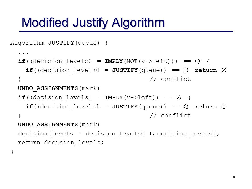 58 Modified Justify Algorithm Algorithm JUSTIFY(queue) {... if((decision_levels0 = IMPLY(NOT(v->left))) ==  ) { if((decision_levels0 = JUSTIFY(queue)