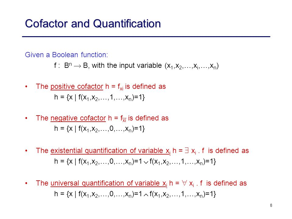 8 Cofactor and Quantification Given a Boolean function: f : B n  B, with the input variable (x 1,x 2,…,x i,…,x n ) The positive cofactor h = f xi is defined as h = {x | f(x 1,x 2,…,1,…,x n )=1} The negative cofactor h = f xi is defined as h = {x | f(x 1,x 2,…,0,…,x n )=1} The existential quantification of variable x i h =  x i.
