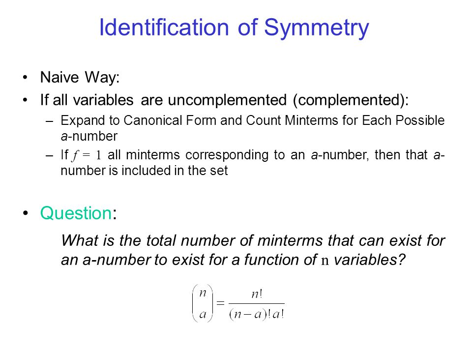Identification of Symmetry Naive Way: If all variables are uncomplemented (complemented): –Expand to Canonical Form and Count Minterms for Each Possib