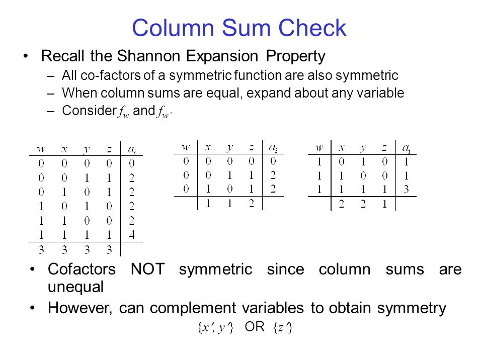 Column Sum Check Recall the Shannon Expansion Property –All co-factors of a symmetric function are also symmetric –When column sums are equal, expand