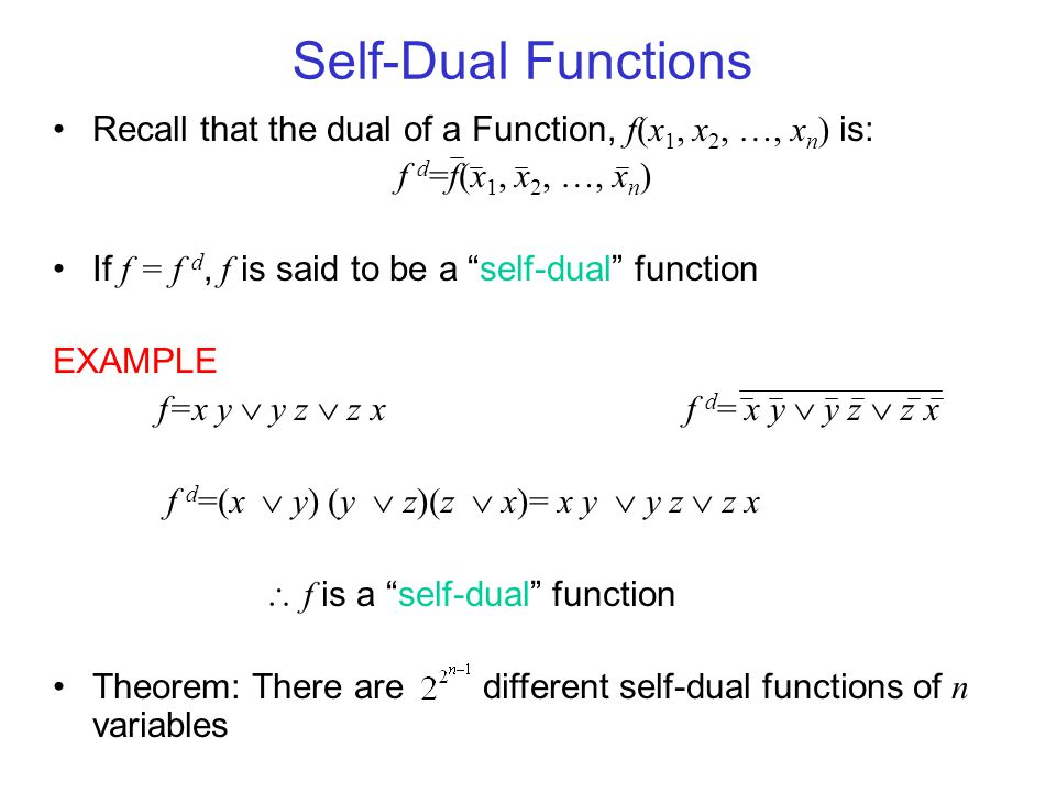 Self-Dual Functions Consider a General 3-variable Self-Dual Function: Note the Symmetry about the Middle Line for f(x,y,z) and f(x,y,z) Symmetry is an Important Property Theorem: A function obtained by assigning a self-dual function to a variable of a self-dual function is also self-dual f (x,y,z ) g(a,b,c)x  g( a,b,c ) f ( g( a,b,c ),y,z ) If f ( x 1, x 2, …, x n ) = f ( x 1, x 2, …, x n ), then f is self-anti-dual EXAMPLE f ( x, y ) = x  y ^