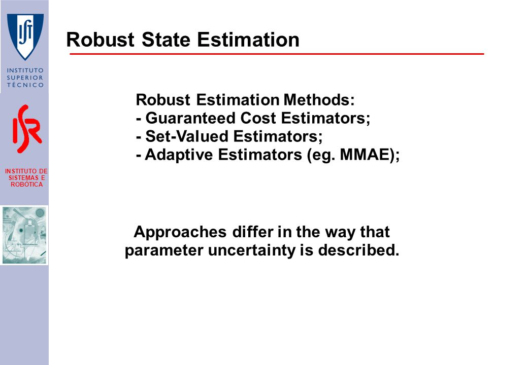 INSTITUTO DE SISTEMAS E ROBÓTICA Robust State Estimation Robust Estimation Methods: - Guaranteed Cost Estimators; - Set-Valued Estimators; - Adaptive Estimators (eg.
