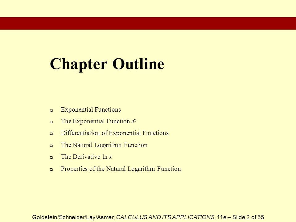 Goldstein/Schneider/Lay/Asmar, CALCULUS AND ITS APPLICATIONS, 11e – Slide 2 of 55  Exponential Functions  The Exponential Function e x  Differentiation of Exponential Functions  The Natural Logarithm Function  The Derivative ln x  Properties of the Natural Logarithm Function Chapter Outline