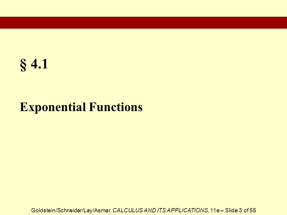Goldstein/Schneider/Lay/Asmar, CALCULUS AND ITS APPLICATIONS, 11e – Slide 3 of 55 § 4.1 Exponential Functions