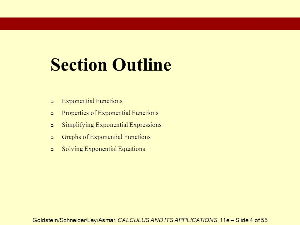 Goldstein/Schneider/Lay/Asmar, CALCULUS AND ITS APPLICATIONS, 11e – Slide 4 of 55  Exponential Functions  Properties of Exponential Functions  Simplifying Exponential Expressions  Graphs of Exponential Functions  Solving Exponential Equations Section Outline