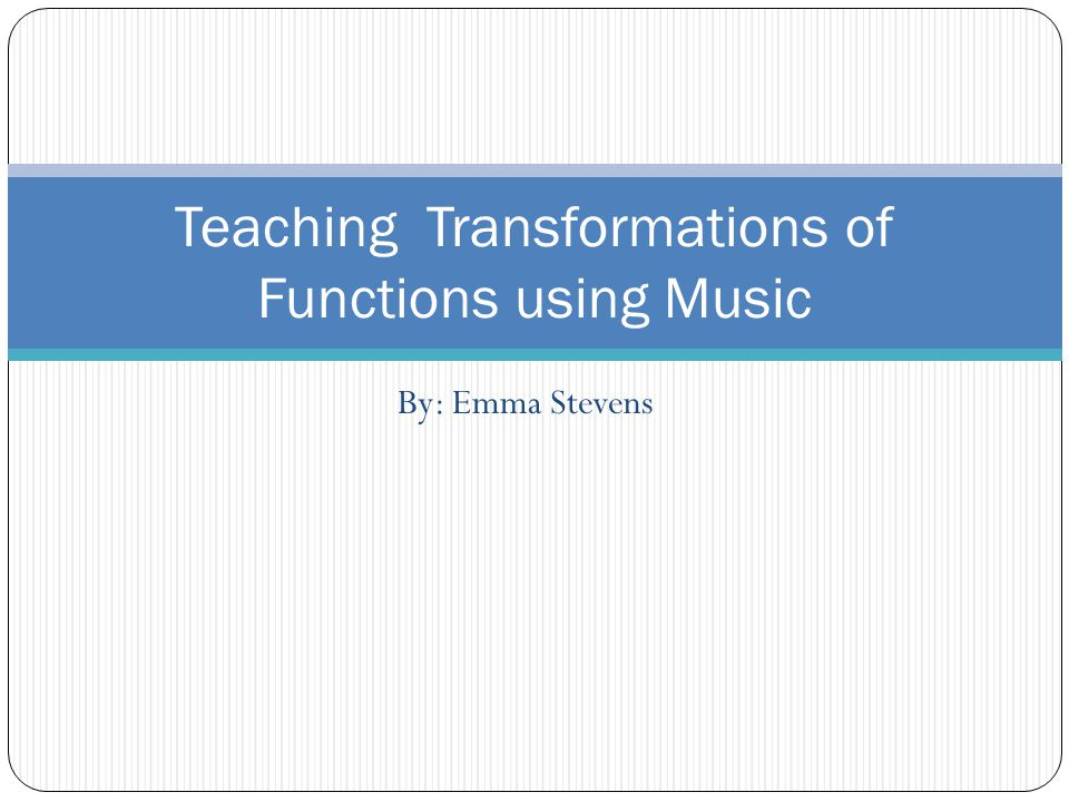 By: Emma Stevens Teaching Transformations of Functions using Music