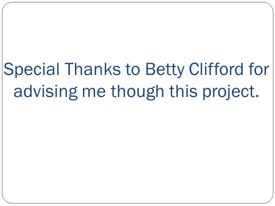 Special Thanks to Betty Clifford for advising me though this project.