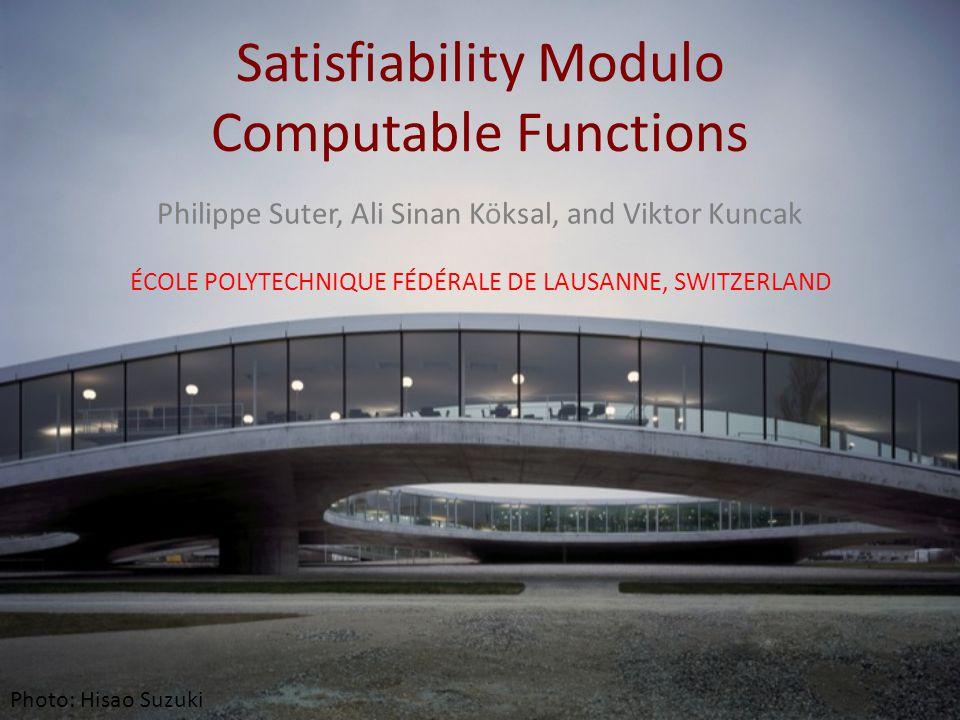 Satisfiability Modulo Computable Functions Philippe Suter, Ali Sinan Köksal, and Viktor Kuncak ÉCOLE POLYTECHNIQUE FÉDÉRALE DE LAUSANNE, SWITZERLAND P