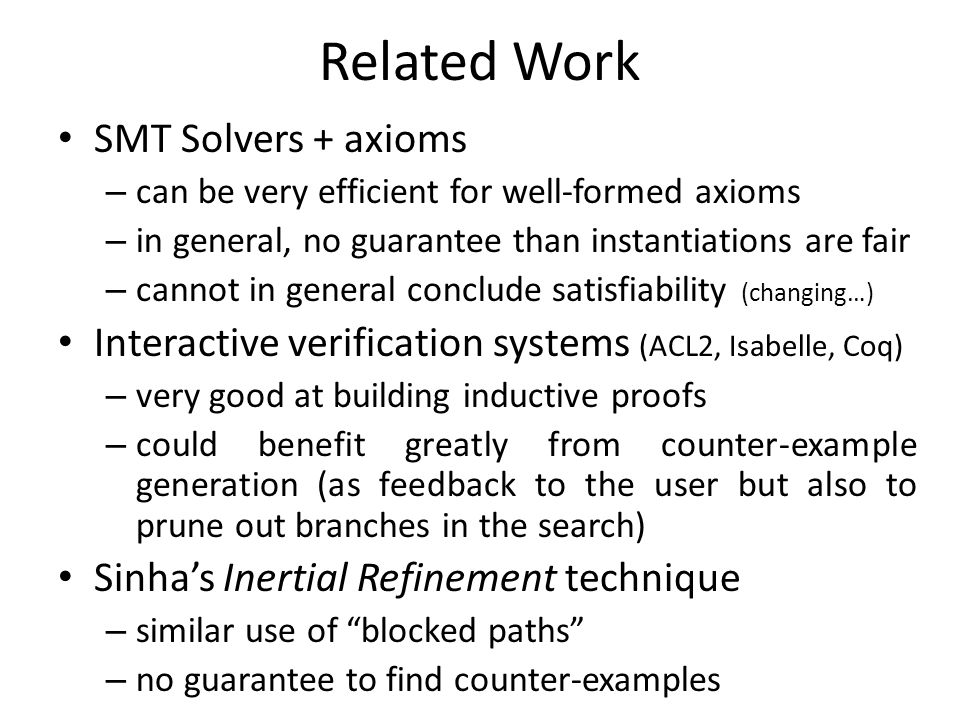 Related Work SMT Solvers + axioms – can be very efficient for well-formed axioms – in general, no guarantee than instantiations are fair – cannot in general conclude satisfiability (changing…) Interactive verification systems (ACL2, Isabelle, Coq) – very good at building inductive proofs – could benefit greatly from counter-example generation (as feedback to the user but also to prune out branches in the search) Sinha's Inertial Refinement technique – similar use of blocked paths – no guarantee to find counter-examples