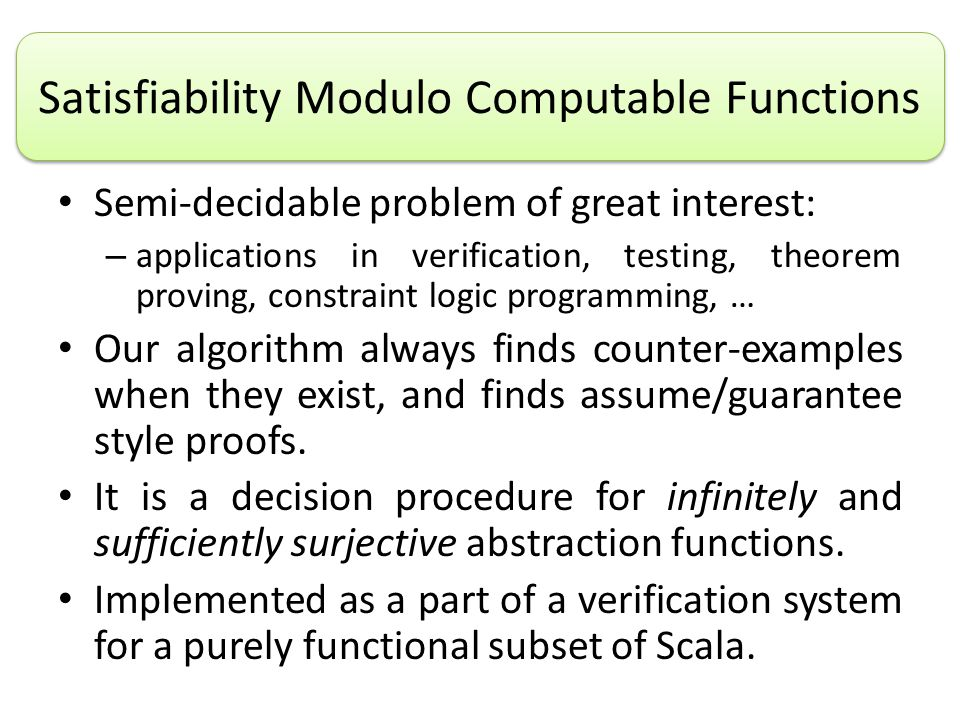 Semi-decidable problem of great interest: – applications in verification, testing, theorem proving, constraint logic programming, … Our algorithm always finds counter-examples when they exist, and finds assume/guarantee style proofs.
