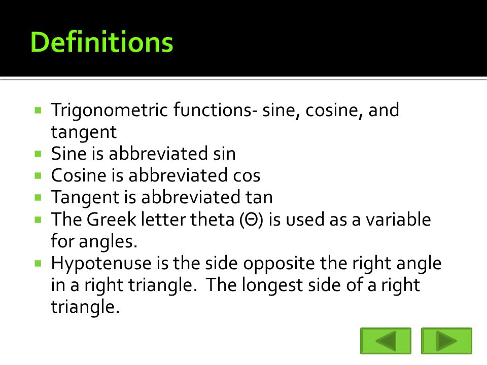  Trigonometric functions- sine, cosine, and tangent  Sine is abbreviated sin  Cosine is abbreviated cos  Tangent is abbreviated tan  The Greek letter theta (Θ) is used as a variable for angles.