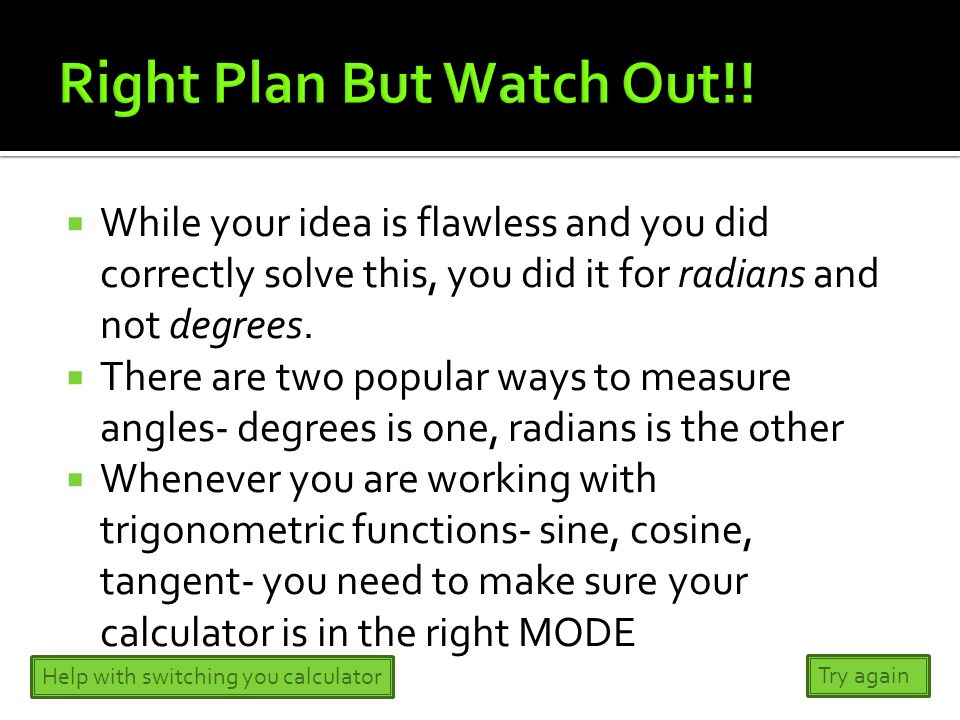  While your idea is flawless and you did correctly solve this, you did it for radians and not degrees.  There are two popular ways to measure angles