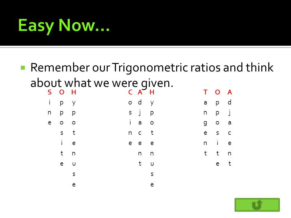  Remember our Trigonometric ratios and think about what we were given.
