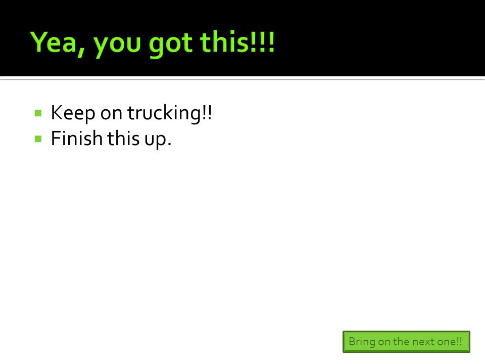 Keep on trucking!!  Finish this up. Bring on the next one!!