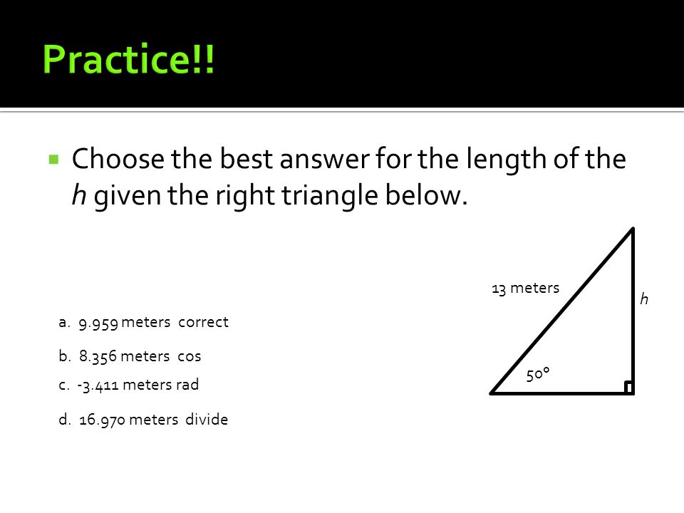  Choose the best answer for the length of the h given the right triangle below. h 13 meters 50° a. 9.959 meters correct b. 8.356 meters cos c. -3.411
