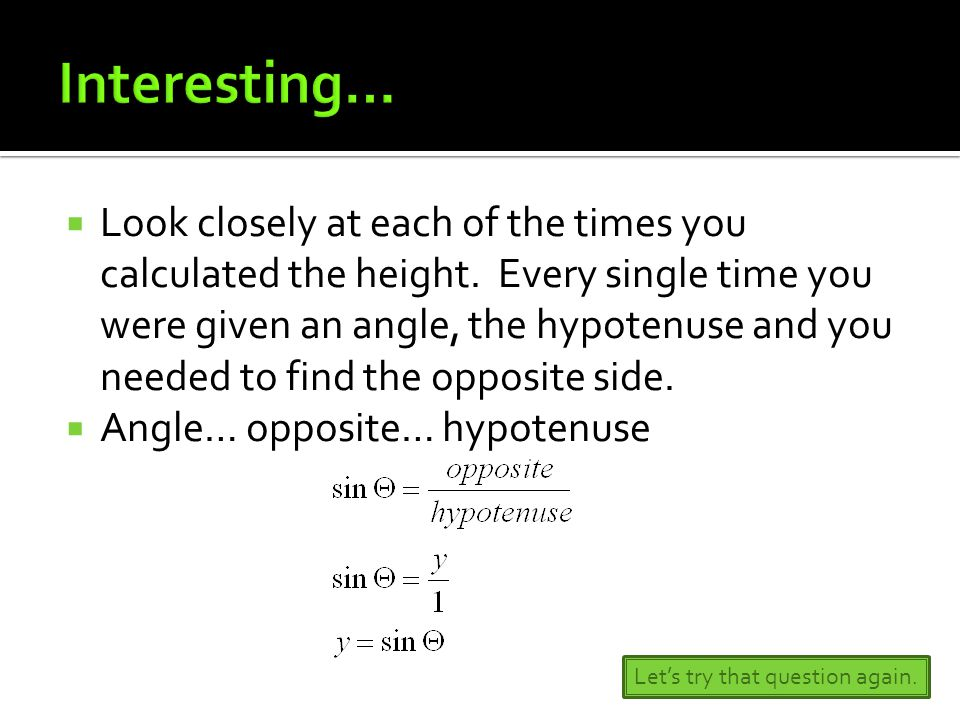  Look closely at each of the times you calculated the height. Every single time you were given an angle, the hypotenuse and you needed to find the op