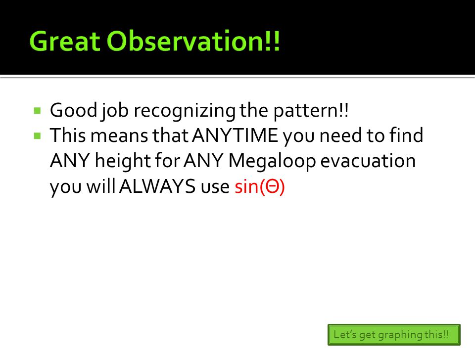  Good job recognizing the pattern!!  This means that ANYTIME you need to find ANY height for ANY Megaloop evacuation you will ALWAYS use sin(Θ) Let'