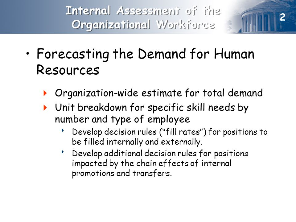 Forecasting the Demand for Human Resources  Organization-wide estimate for total demand  Unit breakdown for specific skill needs by number and type of employee  Develop decision rules ( fill rates ) for positions to be filled internally and externally.