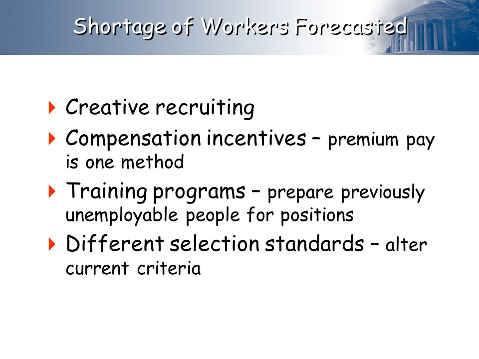 Shortage of Workers Forecasted  Creative recruiting  Compensation incentives – premium pay is one method  Training programs – prepare previously unemployable people for positions  Different selection standards – alter current criteria