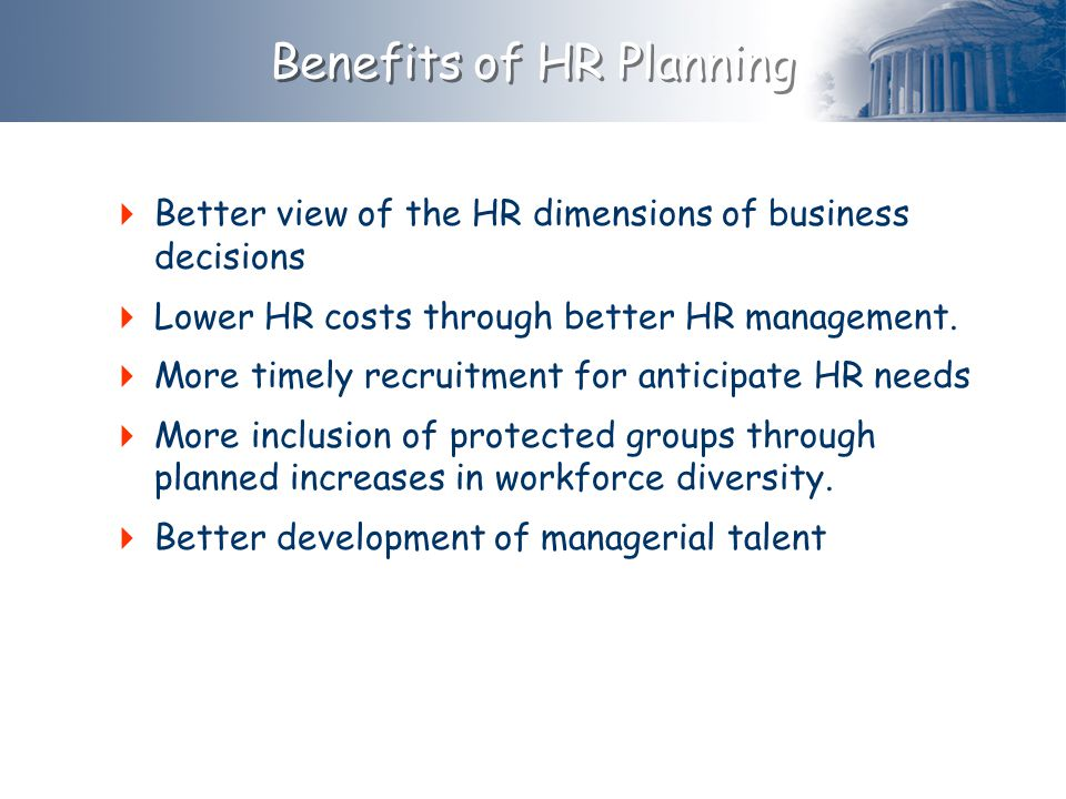  Better view of the HR dimensions of business decisions  Lower HR costs through better HR management.