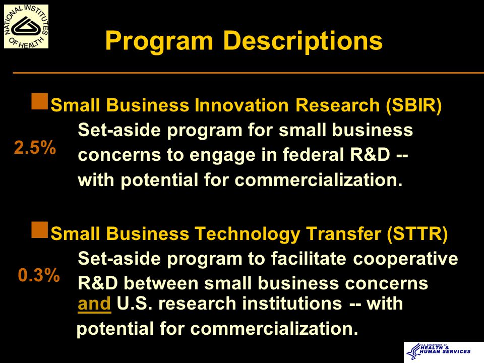 SBIR/STTR: 3-Phase Program PHASE I Ü Feasibility Study Ü $100K and 6-month (SBIR) or 12-month (STTR) Award PHASE II Ü Full Research/R&D Ü $750K and 2-year Award (SBIR/STTR) PHASE III Ü Commercialization Stage Ü Use of non-SBIR/STTR Funds