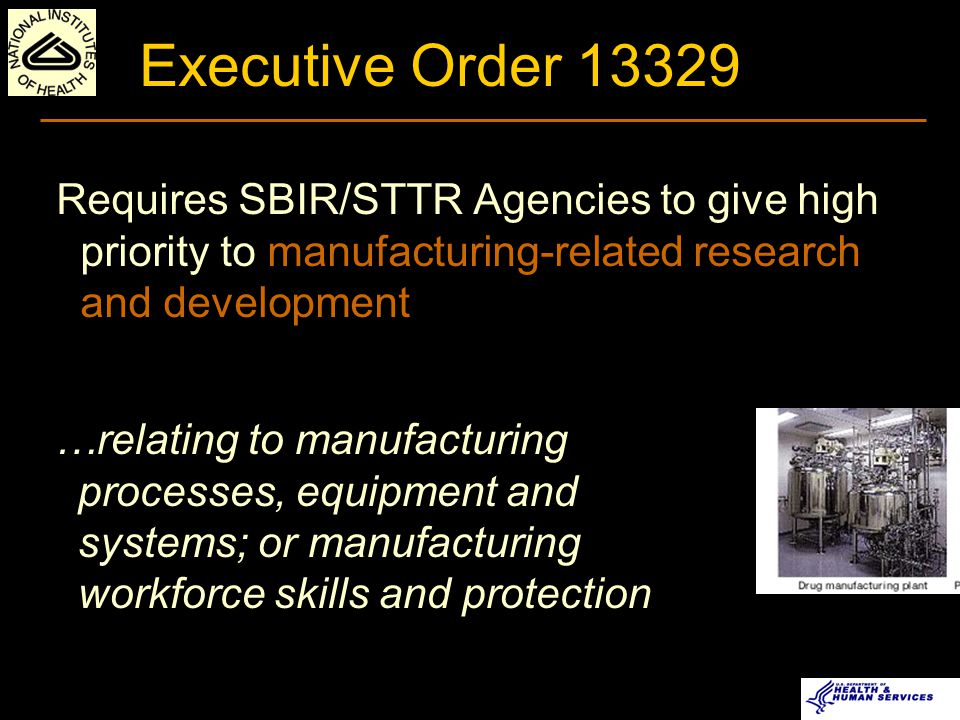 Executive Order 13329 Requires SBIR/STTR Agencies to give high priority to manufacturing-related research and development …relating to manufacturing processes, equipment and systems; or manufacturing workforce skills and protection