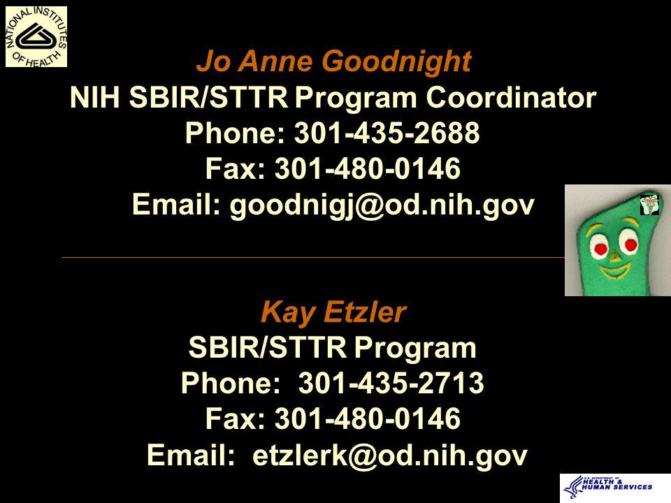 Jo Anne Goodnight NIH SBIR/STTR Program Coordinator Phone: 301-435-2688 Fax: 301-480-0146 Email: goodnigj@od.nih.gov Kay Etzler SBIR/STTR Program Phone: 301-435-2713 Fax: 301-480-0146 Email: etzlerk@od.nih.gov