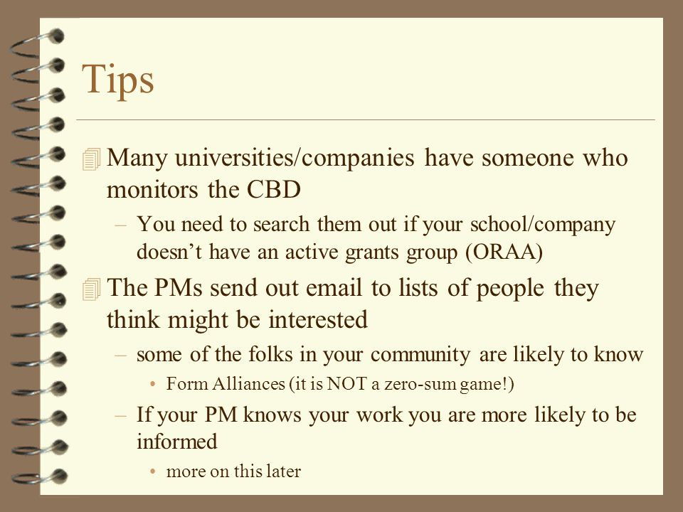 Tips 4 Many universities/companies have someone who monitors the CBD –You need to search them out if your school/company doesn't have an active grants group (ORAA) 4 The PMs send out email to lists of people they think might be interested –some of the folks in your community are likely to know Form Alliances (it is NOT a zero-sum game!) –If your PM knows your work you are more likely to be informed more on this later