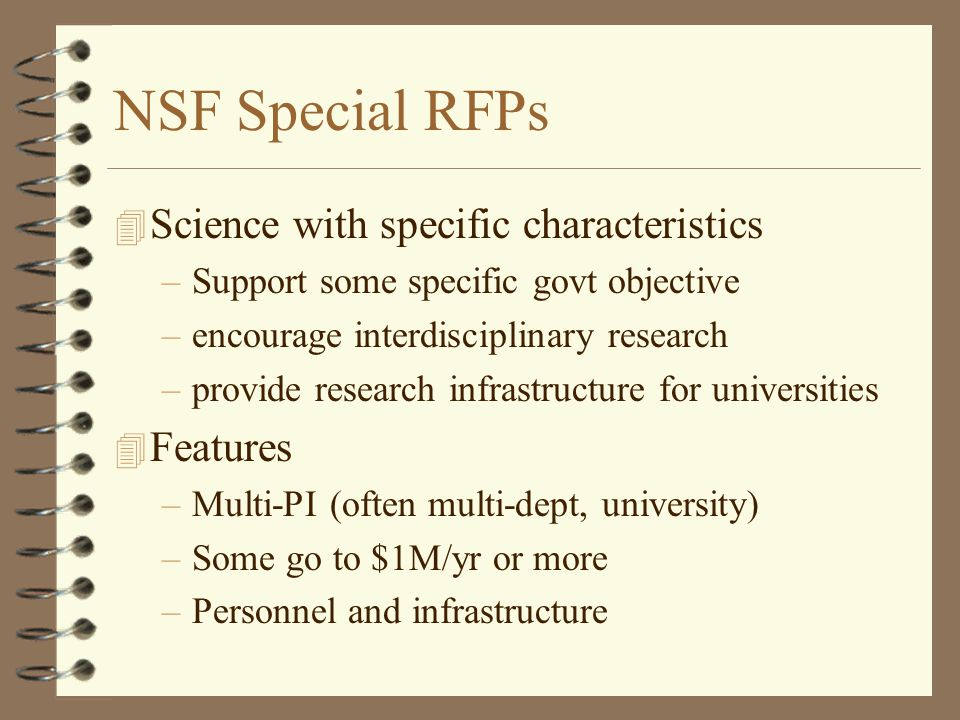 NSF Special RFPs 4 Science with specific characteristics –Support some specific govt objective –encourage interdisciplinary research –provide research infrastructure for universities 4 Features –Multi-PI (often multi-dept, university) –Some go to $1M/yr or more –Personnel and infrastructure