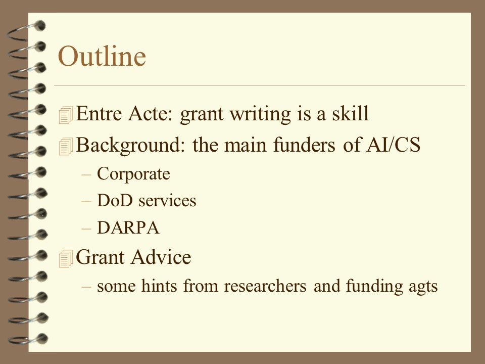 Outline 4 Entre Acte: grant writing is a skill 4 Background: the main funders of AI/CS –Corporate –DoD services –DARPA 4 Grant Advice –some hints from researchers and funding agts