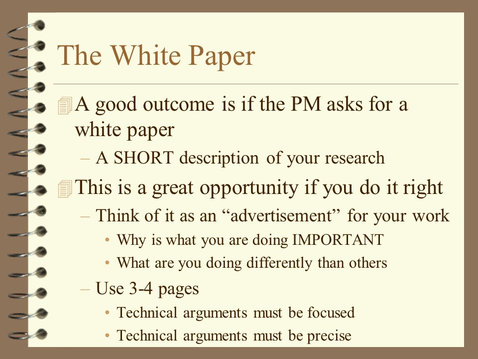 The White Paper 4 A good outcome is if the PM asks for a white paper –A SHORT description of your research 4 This is a great opportunity if you do it right –Think of it as an advertisement for your work Why is what you are doing IMPORTANT What are you doing differently than others –Use 3-4 pages Technical arguments must be focused Technical arguments must be precise