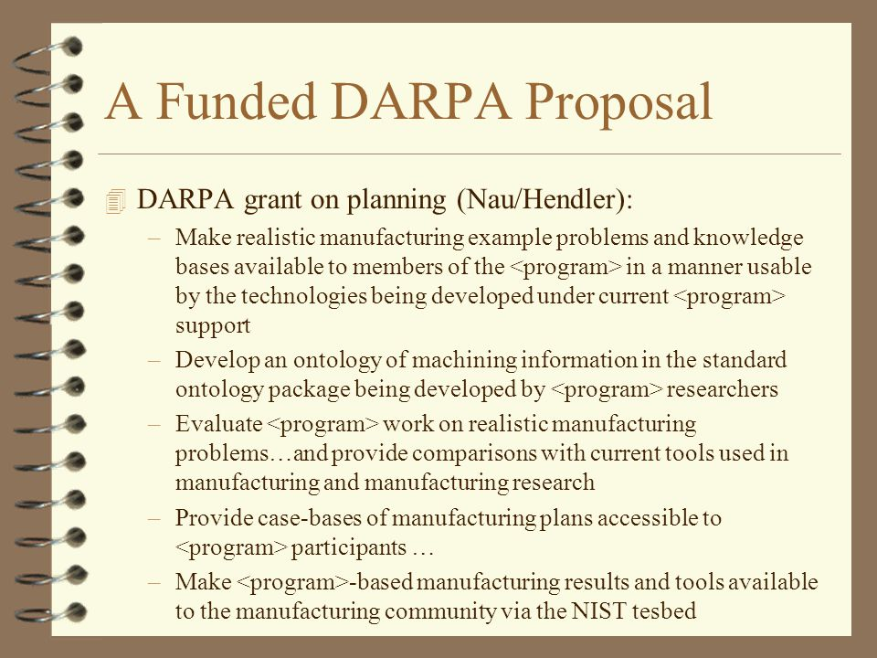 A Funded DARPA Proposal 4 DARPA grant on planning (Nau/Hendler): –Make realistic manufacturing example problems and knowledge bases available to members of the in a manner usable by the technologies being developed under current support –Develop an ontology of machining information in the standard ontology package being developed by researchers –Evaluate work on realistic manufacturing problems…and provide comparisons with current tools used in manufacturing and manufacturing research –Provide case-bases of manufacturing plans accessible to participants … –Make -based manufacturing results and tools available to the manufacturing community via the NIST tesbed