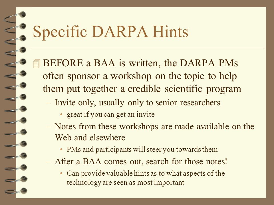Specific DARPA Hints 4 BEFORE a BAA is written, the DARPA PMs often sponsor a workshop on the topic to help them put together a credible scientific program –Invite only, usually only to senior researchers great if you can get an invite –Notes from these workshops are made available on the Web and elsewhere PMs and participants will steer you towards them –After a BAA comes out, search for those notes.