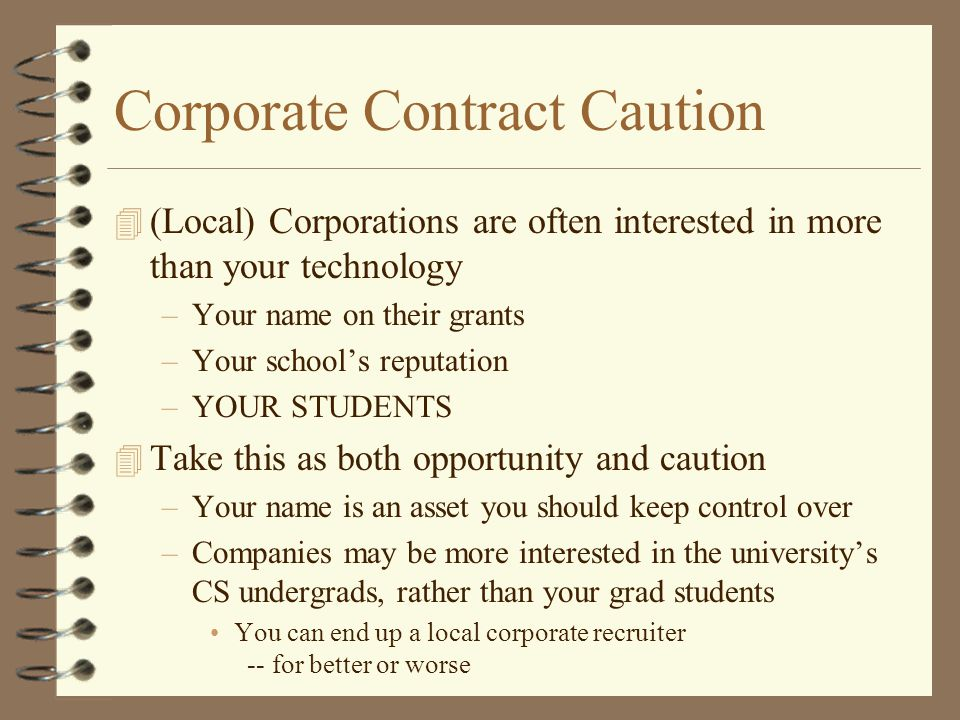 Corporate Contract Caution 4 (Local) Corporations are often interested in more than your technology –Your name on their grants –Your school's reputation –YOUR STUDENTS 4 Take this as both opportunity and caution –Your name is an asset you should keep control over –Companies may be more interested in the university's CS undergrads, rather than your grad students You can end up a local corporate recruiter -- for better or worse
