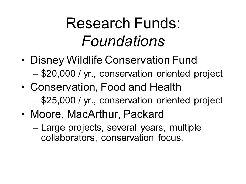 Research Funds: Foundations Disney Wildlife Conservation Fund –$20,000 / yr., conservation oriented project Conservation, Food and Health –$25,000 / yr., conservation oriented project Moore, MacArthur, Packard –Large projects, several years, multiple collaborators, conservation focus.
