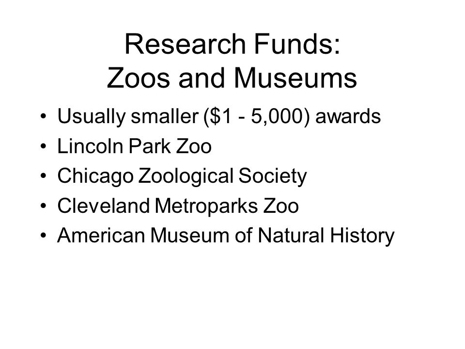 Research Funds: Zoos and Museums Usually smaller ($1 - 5,000) awards Lincoln Park Zoo Chicago Zoological Society Cleveland Metroparks Zoo American Museum of Natural History