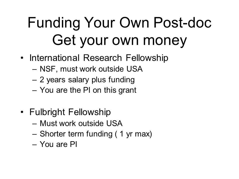 Funding Your Own Post-doc Get your own money International Research Fellowship –NSF, must work outside USA –2 years salary plus funding –You are the PI on this grant Fulbright Fellowship –Must work outside USA –Shorter term funding ( 1 yr max) –You are PI