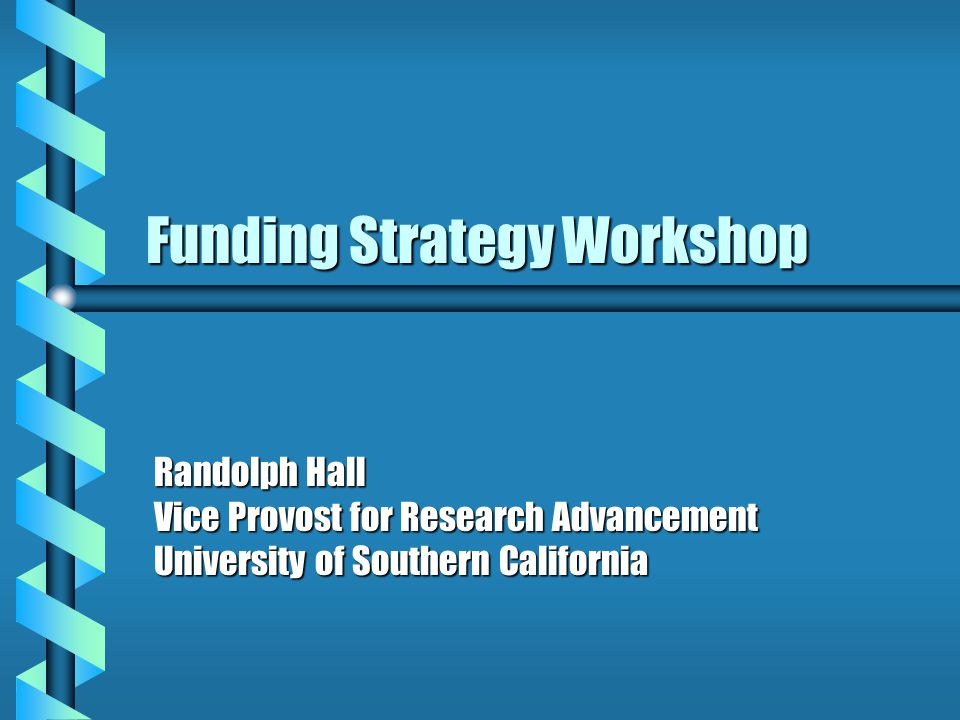 Funding Strategy Workshop Randolph Hall Vice Provost for Research Advancement University of Southern California